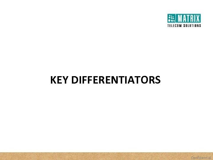 KEY DIFFERENTIATORS Confidential