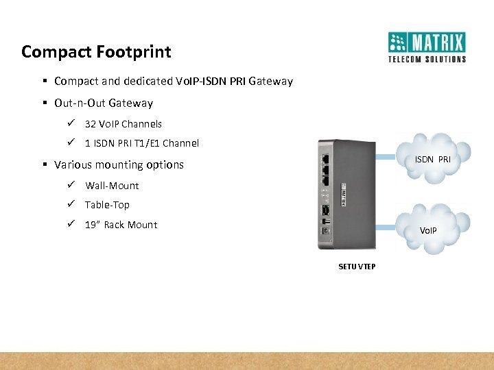 Compact Footprint § Compact and dedicated Vo. IP-ISDN PRI Gateway § Out-n-Out Gateway ü