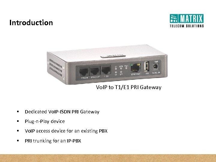 Introduction Vo. IP to T 1/E 1 PRI Gateway § Dedicated Vo. IP-ISDN PRI