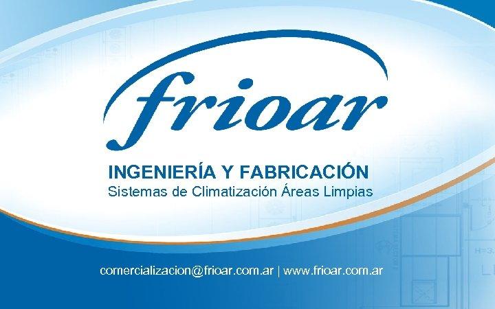 INGENIERÍA Y FABRICACIÓN Sistemas de Climatización Áreas Limpias comercializacion@frioar. com. ar | www. frioar.