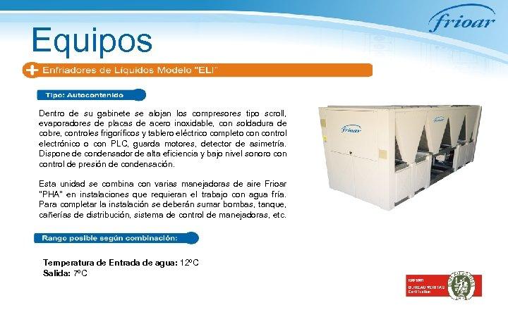 Equipos Dentro de su gabinete se alojan los compresores tipo scroll, evaporadores de placas