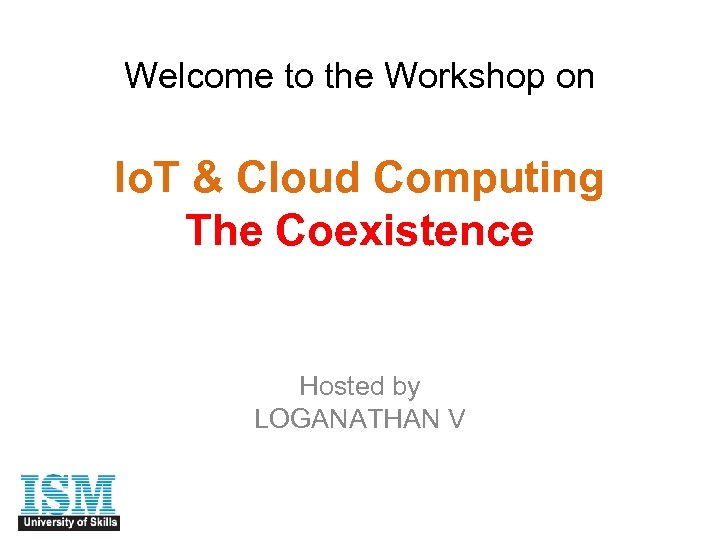 Welcome to the Workshop on Io. T & Cloud Computing The Coexistence Hosted by
