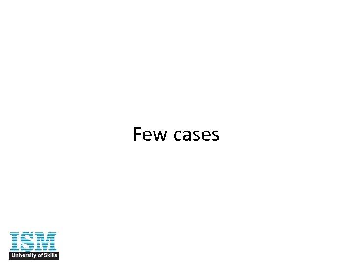 Few cases
