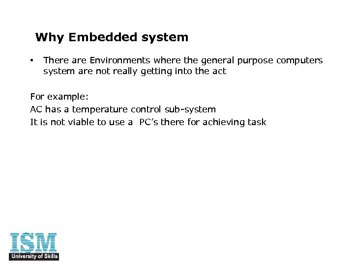 Why Embedded system • There are Environments where the general purpose computers system are
