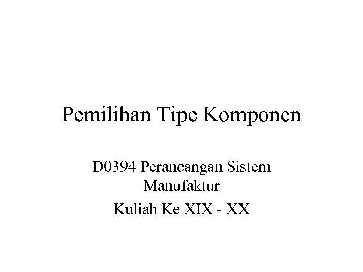 Pemilihan Tipe Komponen D 0394 Perancangan Sistem Manufaktur Kuliah Ke XIX - XX