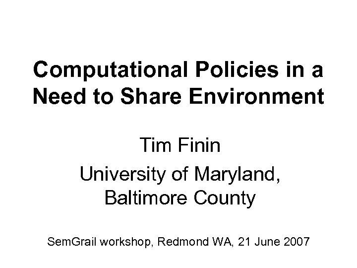 Computational Policies in a Need to Share Environment Tim Finin University of Maryland, Baltimore