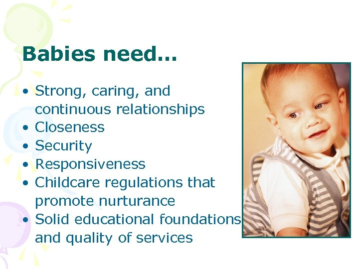 Babies need… • Strong, caring, and continuous relationships • Closeness • Security • Responsiveness