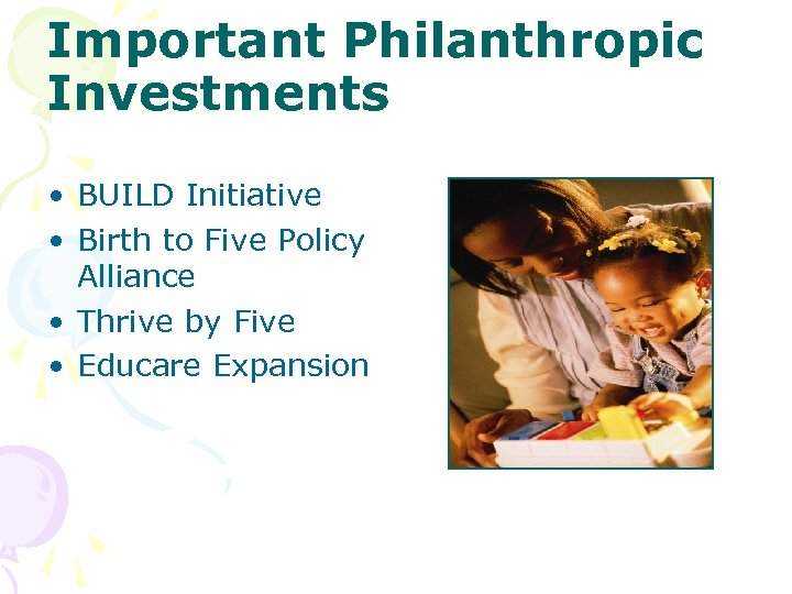 Important Philanthropic Investments • BUILD Initiative • Birth to Five Policy Alliance • Thrive