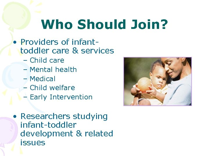 Who Should Join? • Providers of infanttoddler care & services – Child care –