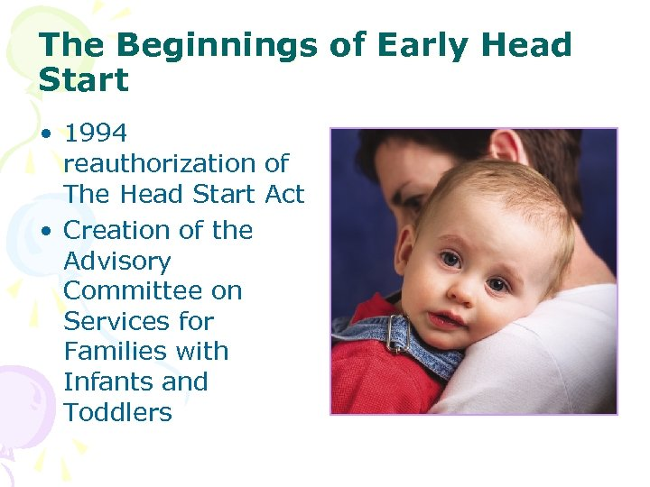 The Beginnings of Early Head Start • 1994 reauthorization of The Head Start Act