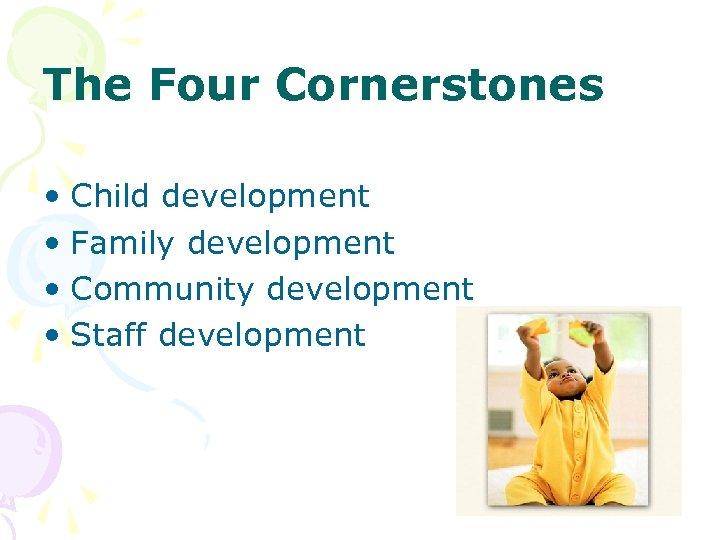 The Four Cornerstones • Child development • Family development • Community development • Staff