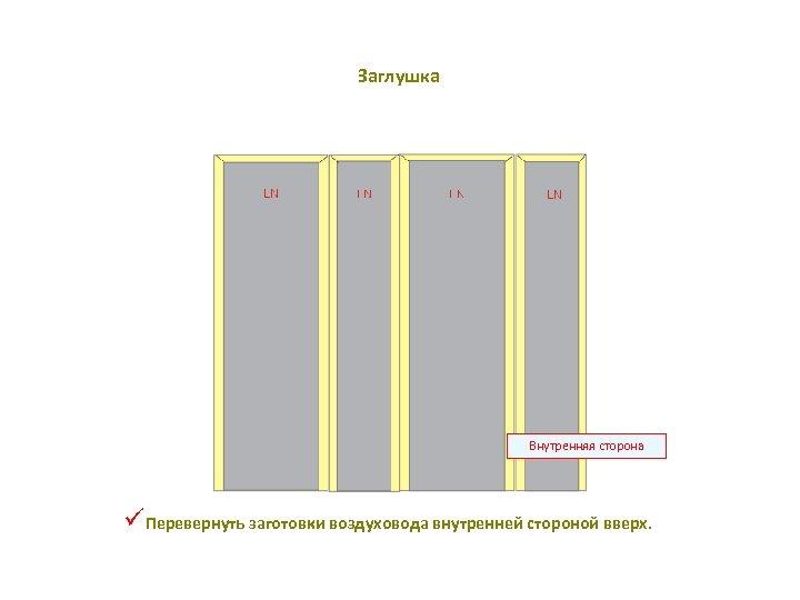 Заглушка Внутренняя сторона üПеревернуть заготовки воздуховода внутренней стороной вверх.