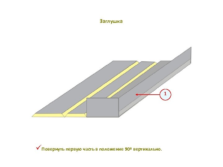 Заглушка 1 üПовернуть первую часть в положение 90º вертикально.