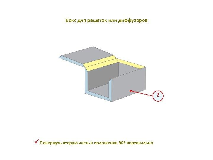 Бокс для решеток или диффузоров 2 üПовернуть вторую часть в положение 90º вертикально.