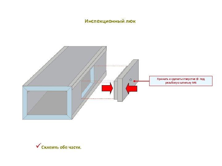 Инспекционный люк Прижать и сделать отверстие Ø под резьбовую шпильку M 6 üСклеить обе