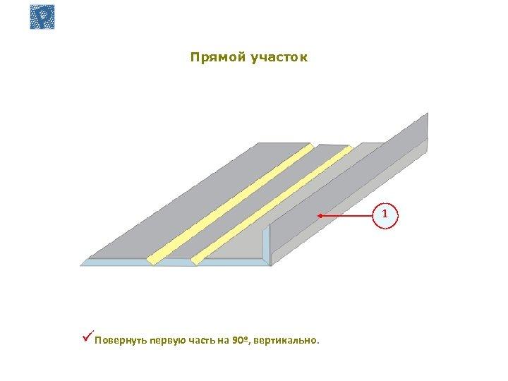 Прямой участок 1 üПовернуть первую часть на 90º, вертикально.