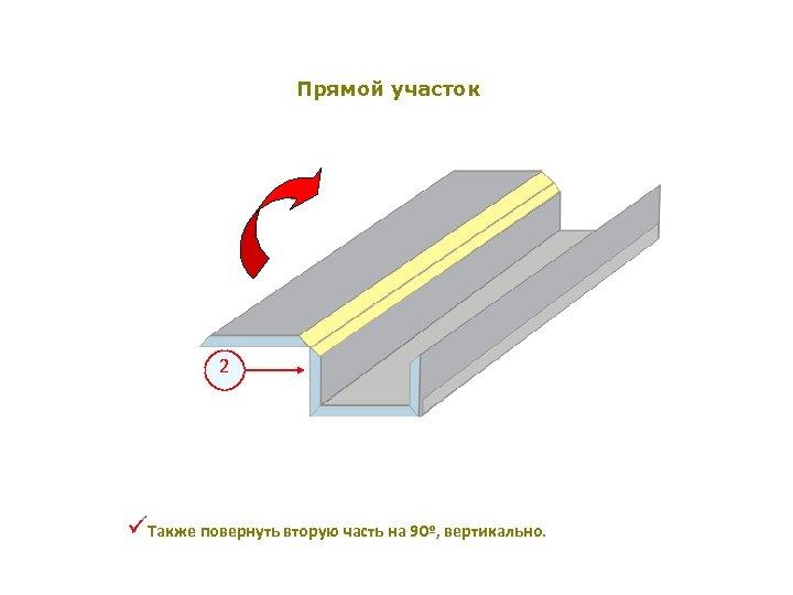Прямой участок 2 üТакже повернуть вторую часть на 90º, вертикально.