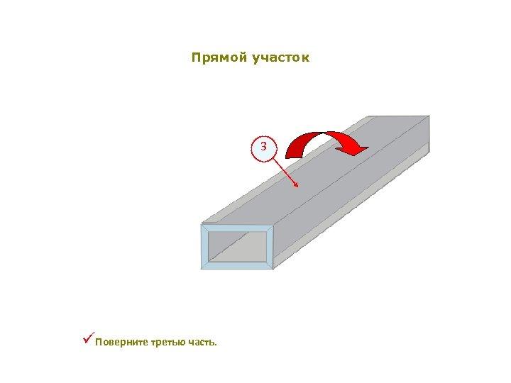 Прямой участок 3 üПоверните третью часть.