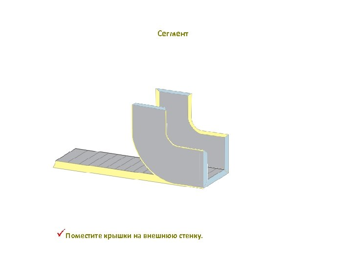 Сегмент üПоместите крышки на внешнюю стенку.