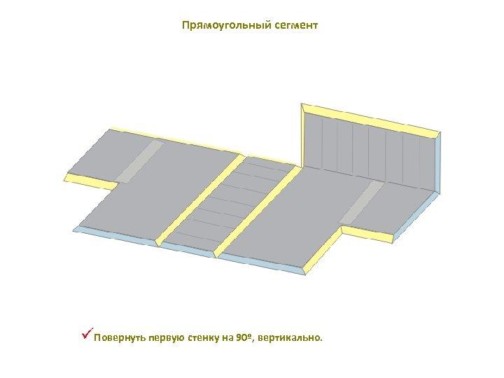 Прямоугольный сегмент üПовернуть первую стенку на 90º, вертикально.