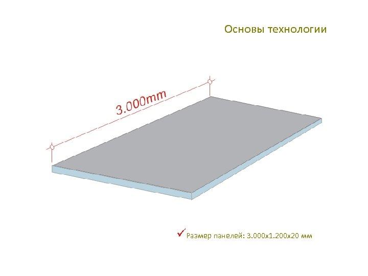 Основы технологии üРазмер панелей: 3. 000 x 1. 200 x 20 мм