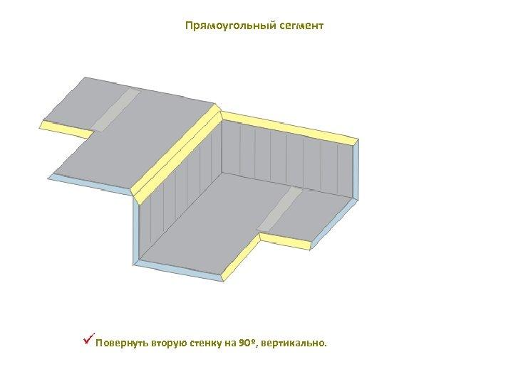 Прямоугольный сегмент üПовернуть вторую стенку на 90º, вертикально.