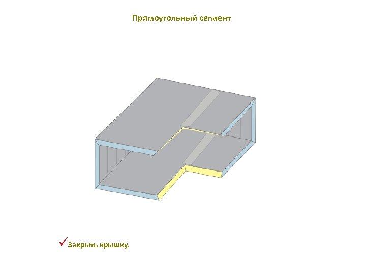 Прямоугольный сегмент üЗакрыть крышку.
