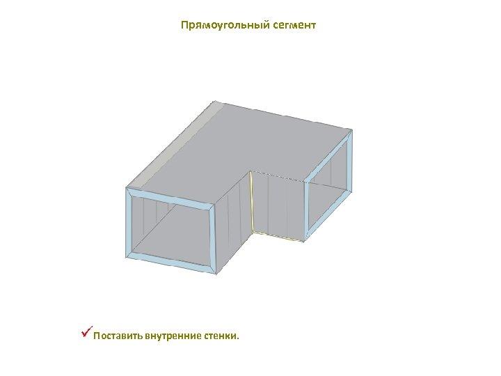 Прямоугольный сегмент üПоставить внутренние стенки.