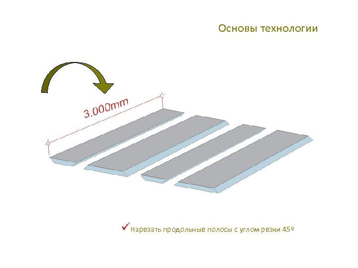 Основы технологии üНарезать продольные полосы с углом резки 45º