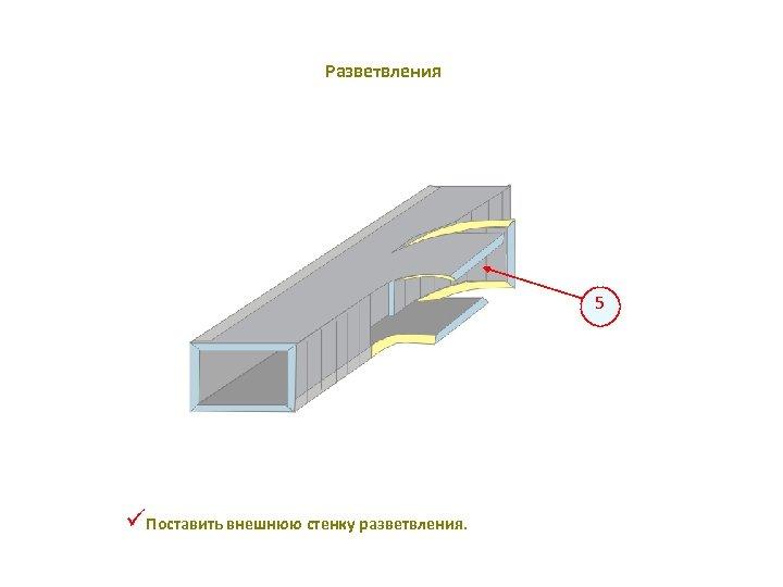 Разветвления 5 üПоставить внешнюю стенку разветвления.