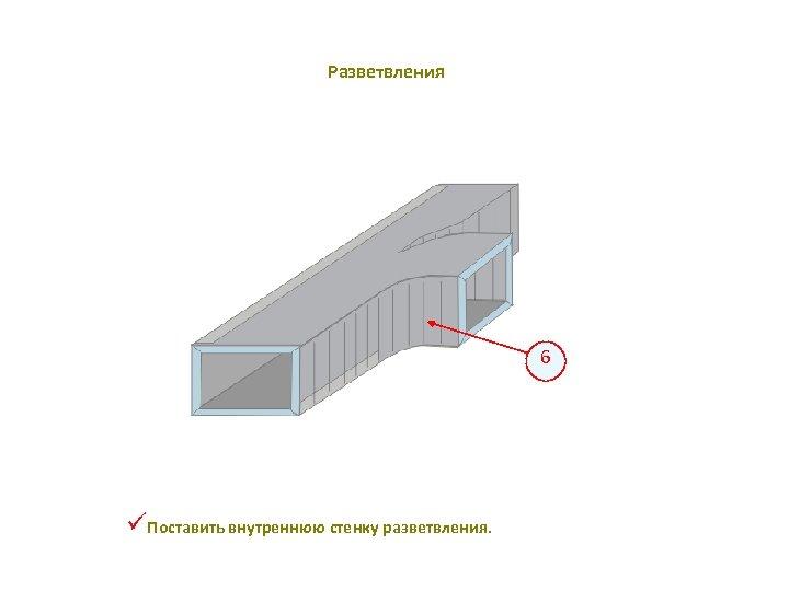 Разветвления 6 üПоставить внутреннюю стенку разветвления.