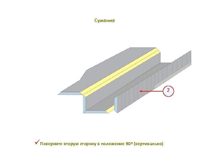 Сужение 2 üПоверните вторую сторону в положение 90º (вертикально)
