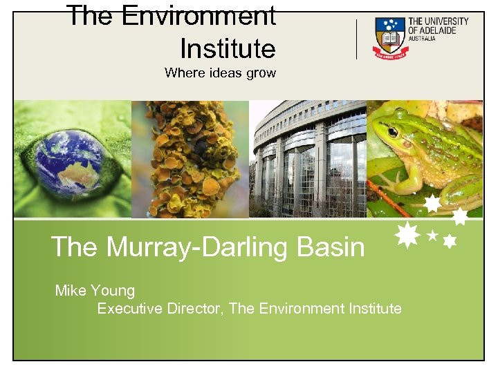 The Environment Institute Where ideas grow The Murray-Darling Basin Mike Young Executive Director, The