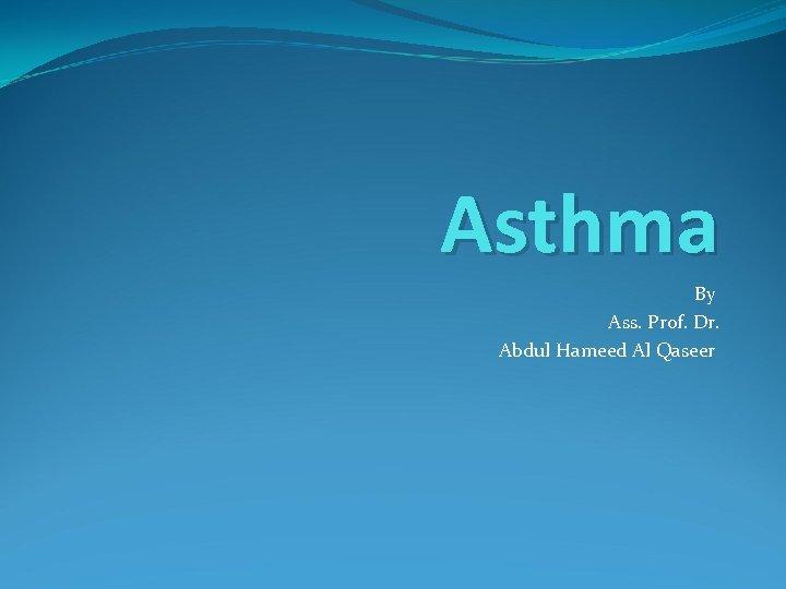 Asthma By Ass. Prof. Dr. Abdul Hameed Al Qaseer
