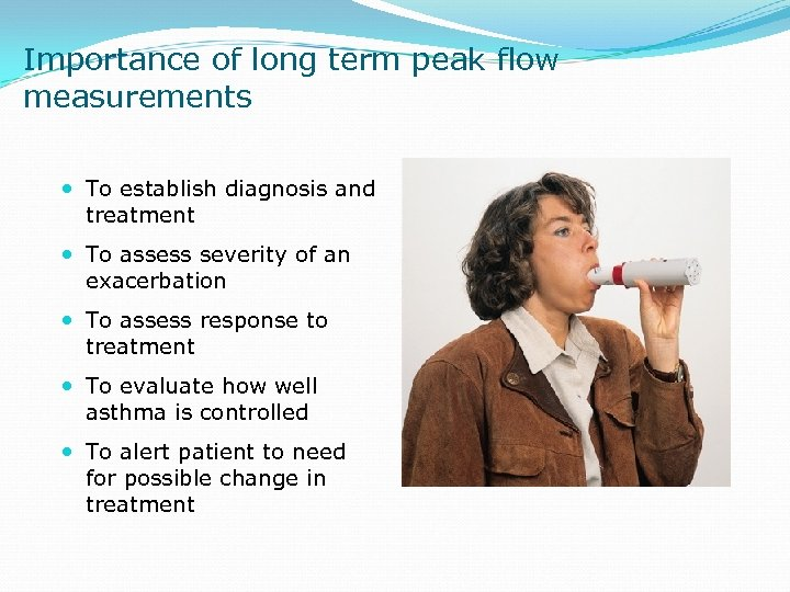 Importance of long term peak flow measurements To establish diagnosis and treatment To assess