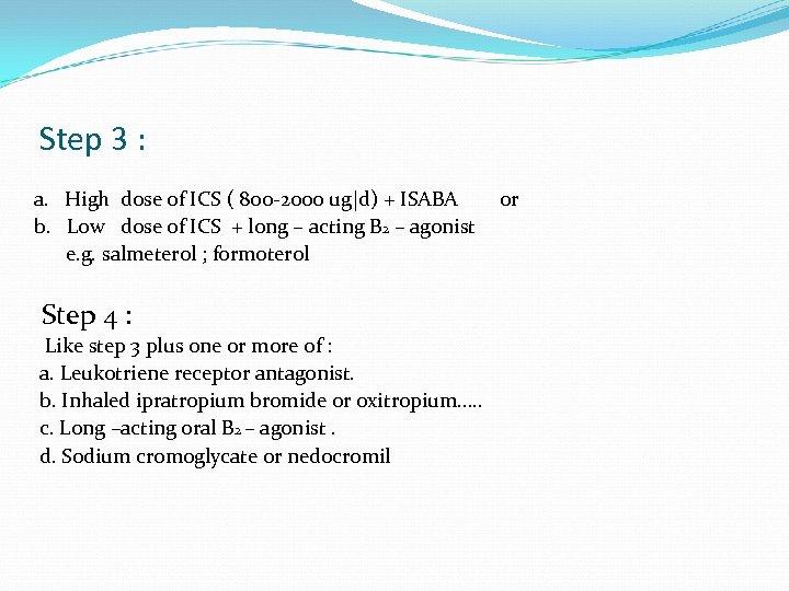 Step 3 : a. High dose of ICS ( 800 -2000 ug|d) + ISABA