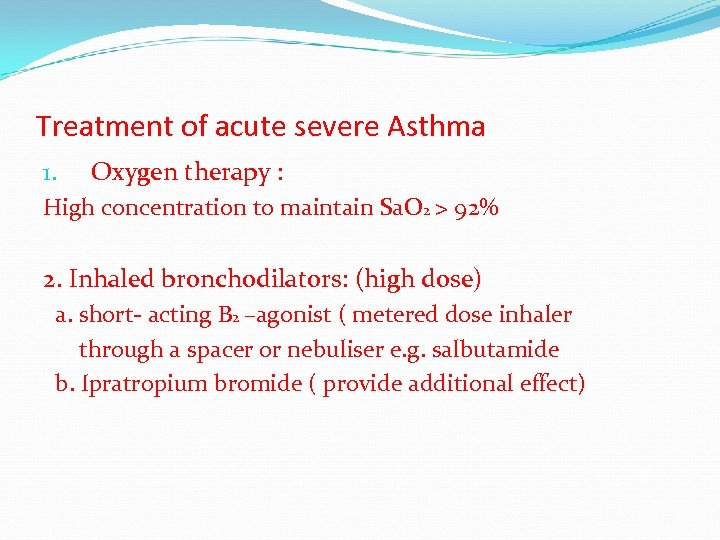 Treatment of acute severe Asthma 1. Oxygen therapy : High concentration to maintain Sa.
