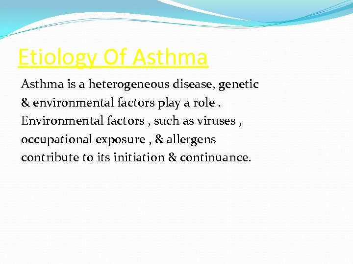 Etiology Of Asthma is a heterogeneous disease, genetic & environmental factors play a role.