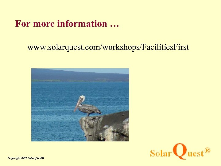 For more information … www. solarquest. com/workshops/Facilities. First Copyright 2004 Solar. Quest®