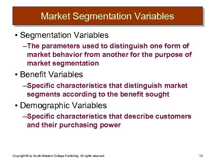 Market Segmentation Variables • Segmentation Variables – The parameters used to distinguish one form