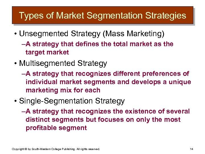 Types of Market Segmentation Strategies • Unsegmented Strategy (Mass Marketing) – A strategy that