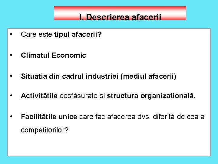 I. Descrierea afacerii • Care este tipul afacerii? • Climatul Economic • Situatia din