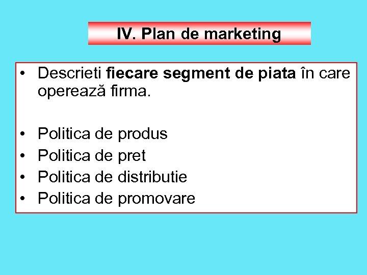 IV. Plan de marketing • Descrieti fiecare segment de piata în care operează firma.