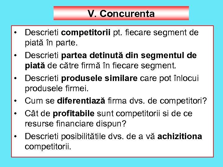 V. Concurenta • Descrieti competitorii pt. fiecare segment de piată în parte. • Descrieti
