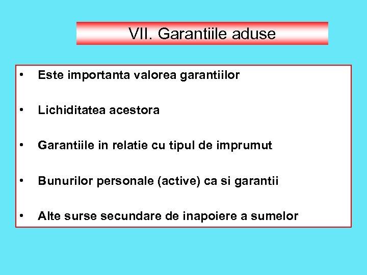 VII. Garantiile aduse • Este importanta valorea garantiilor • Lichiditatea acestora • Garantiile in