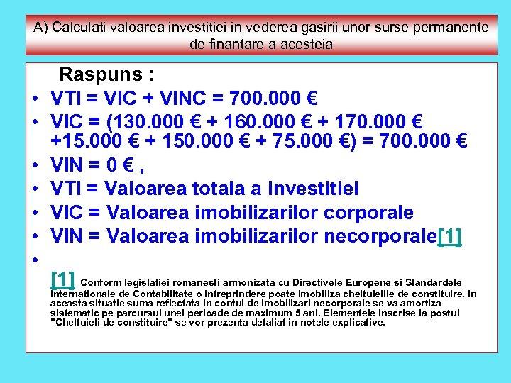 A) Calculati valoarea investitiei in vederea gasirii unor surse permanente de finantare a acesteia