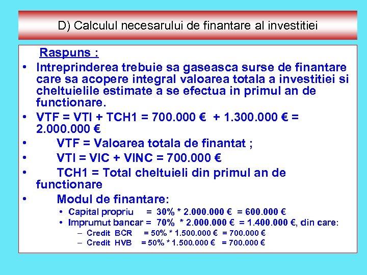 D) Calculul necesarului de finantare al investitiei Raspuns : • Intreprinderea trebuie sa gaseasca