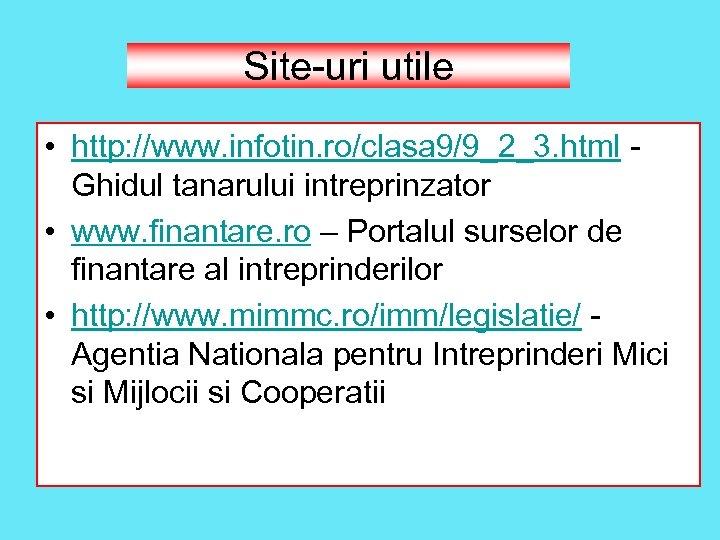 Site-uri utile • http: //www. infotin. ro/clasa 9/9_2_3. html - Ghidul tanarului intreprinzator •