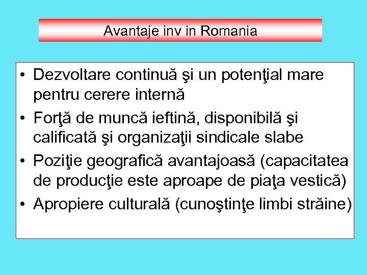 Avantaje inv in Romania • Dezvoltare continuă şi un potenţial mare pentru cerere internă