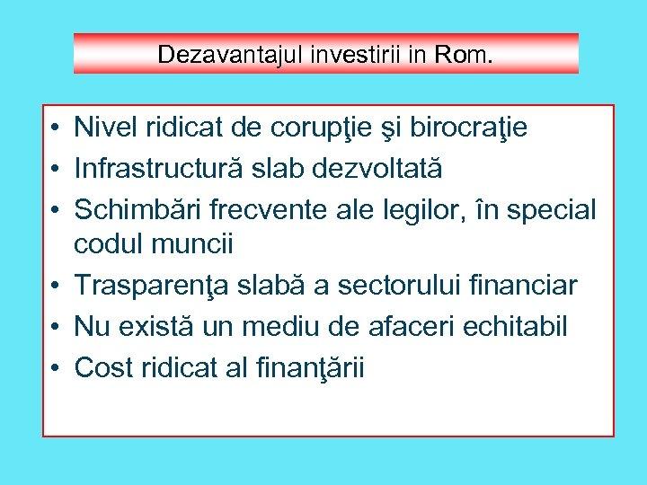 Dezavantajul investirii in Rom. • Nivel ridicat de corupţie şi birocraţie • Infrastructură slab